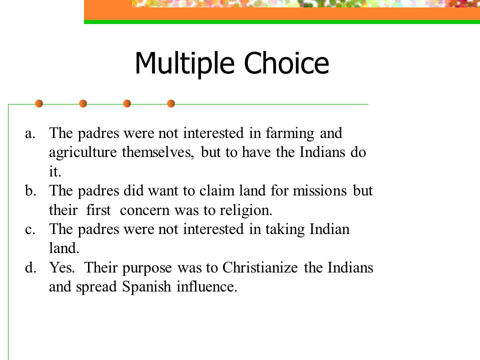 Mission Quiz 1.. What was the purpose of the mission? a. To engage in agriculture b. To find a new place to live c. To take Indian land d. To bring th