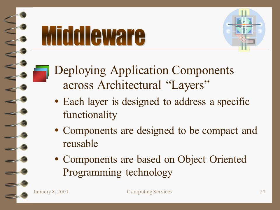 "January 8, 2001Computing Services27 Deploying Application Components across Architectural ""Layers""  Each layer is designed to address a specific func"