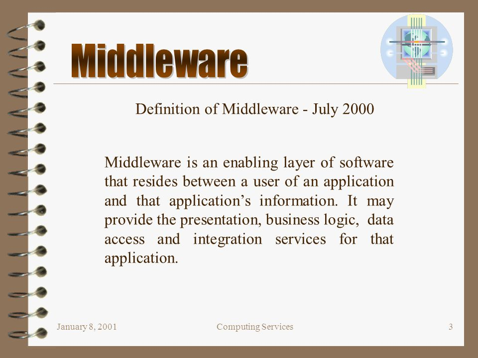 January 8, 2001Computing Services3 Definition of Middleware - July 2000 Middleware is an enabling layer of software that resides between a user of an