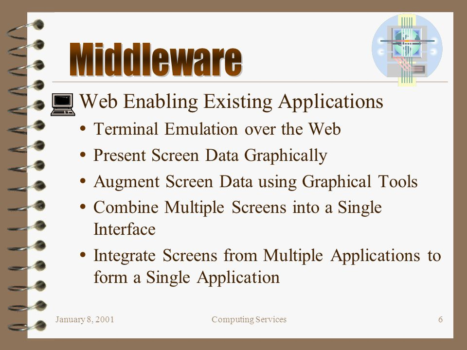 January 8, 2001Computing Services6 Web Enabling Existing Applications  Terminal Emulation over the Web  Present Screen Data Graphically  Augment Sc