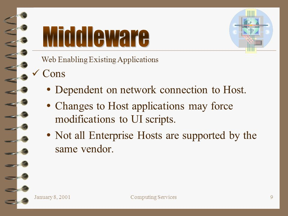 January 8, 2001Computing Services9 Cons  Dependent on network connection to Host.  Changes to Host applications may force modifications to UI script