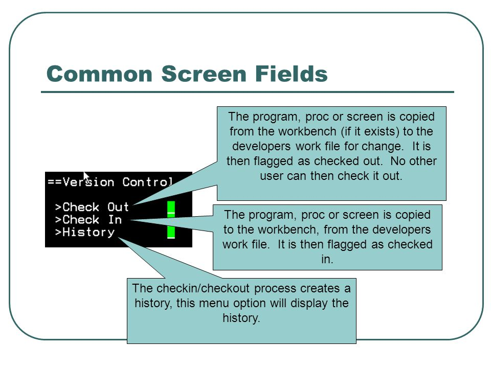 Common Screen Fields The program, proc or screen is copied from the workbench (if it exists) to the developers work file for change.