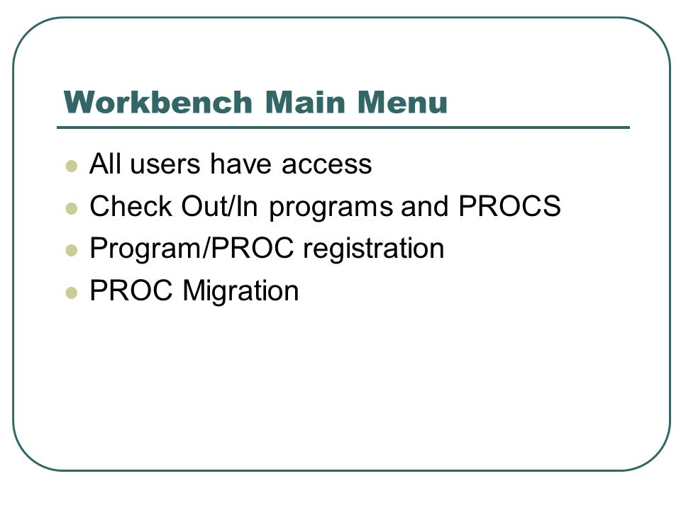 Workbench Main Menu All users have access Check Out/In programs and PROCS Program/PROC registration PROC Migration