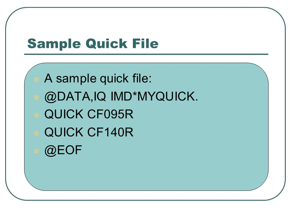 Sample Quick File A sample quick file: @DATA,IQ IMD*MYQUICK. QUICK CF095R QUICK CF140R @EOF