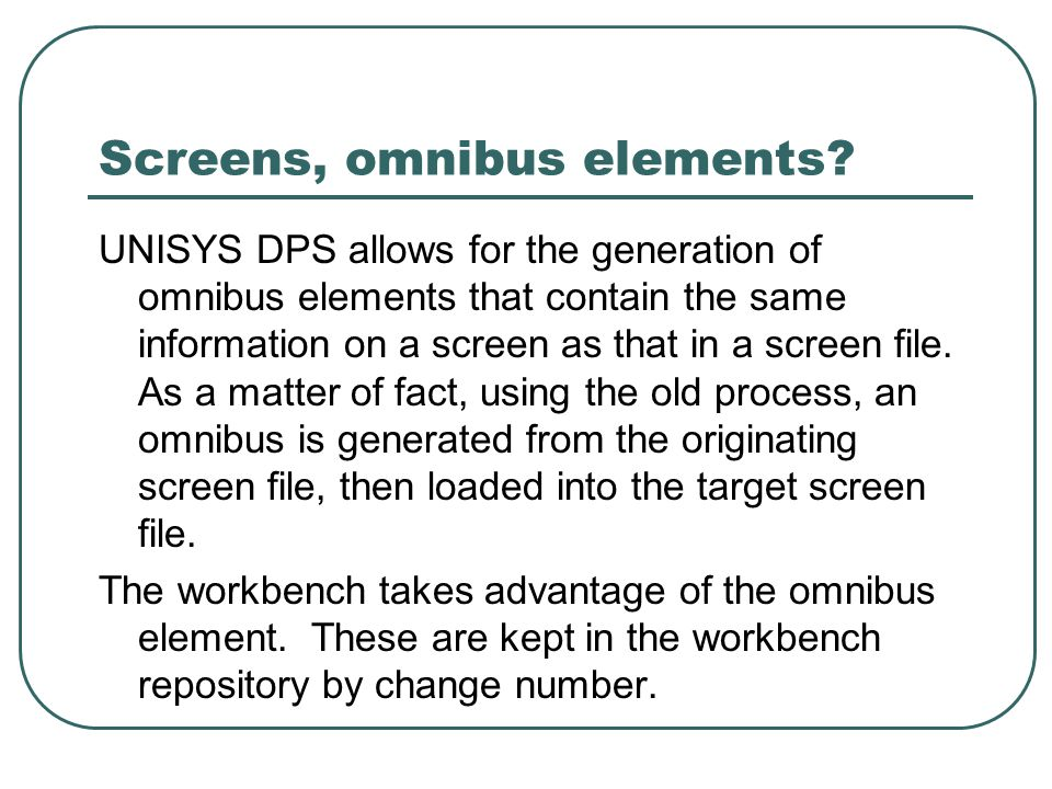 Screens, omnibus elements? UNISYS DPS allows for the generation of omnibus elements that contain the same information on a screen as that in a screen