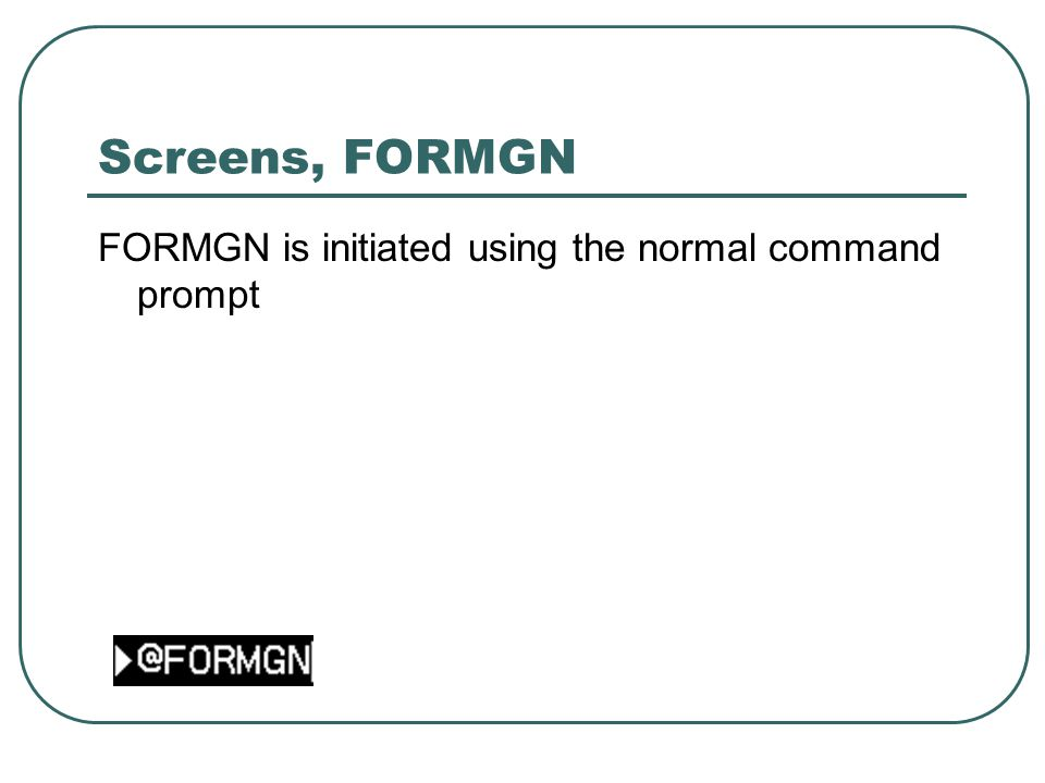 Screens, FORMGN FORMGN is initiated using the normal command prompt