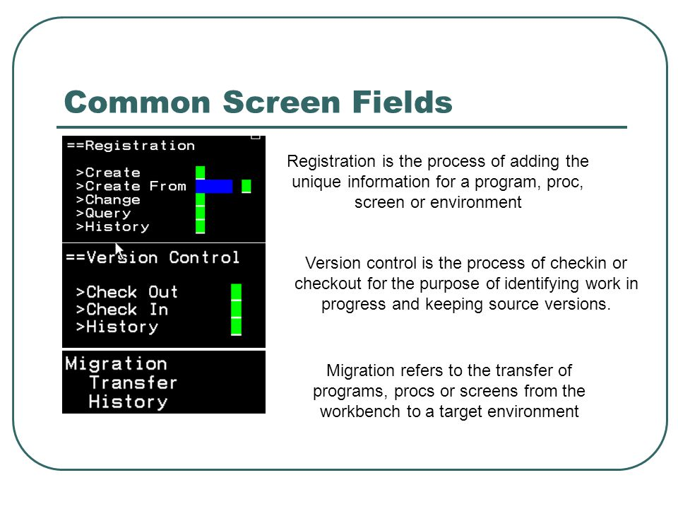 Common Screen Fields Registration is the process of adding the unique information for a program, proc, screen or environment Version control is the process of checkin or checkout for the purpose of identifying work in progress and keeping source versions.