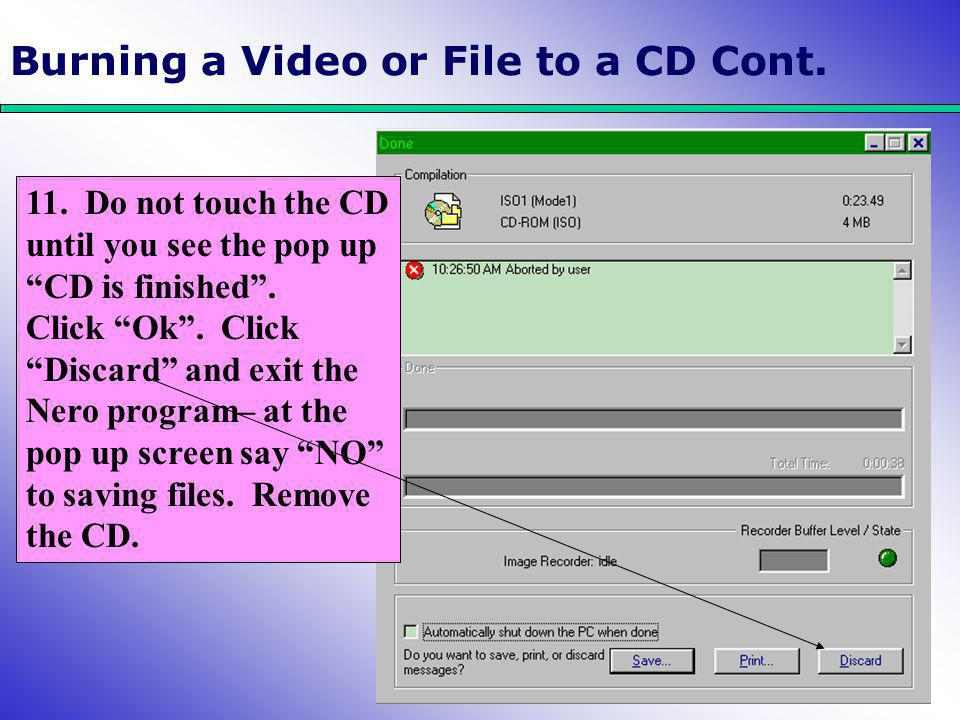 """Burning a Video or File to a CD Cont. 11. Do not touch the CD until you see the pop up """"CD is finished"""". Click """"Ok"""". Click """"Discard"""" and exit the Nero"""