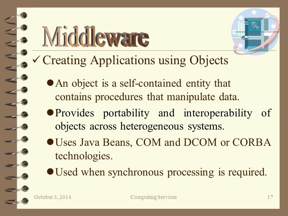 October 3, 2014Computing Services 17 An object is a self-contained entity that contains procedures that manipulate data.