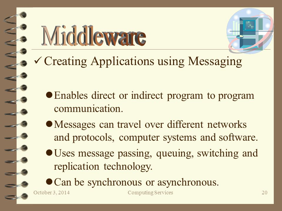 October 3, 2014Computing Services 20 Creating Applications using Messaging Enables direct or indirect program to program communication.