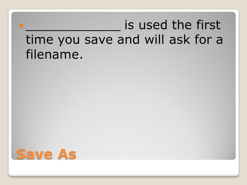 Save As ____________ is used the first time you save and will ask for a filename.