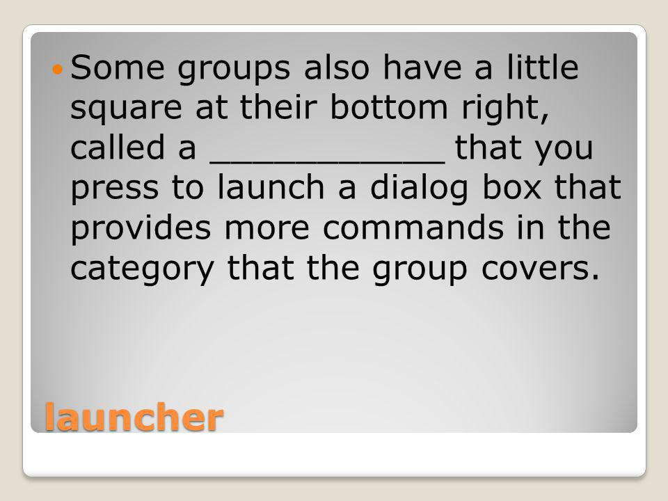 launcher Some groups also have a little square at their bottom right, called a ___________ that you press to launch a dialog box that provides more commands in the category that the group covers.