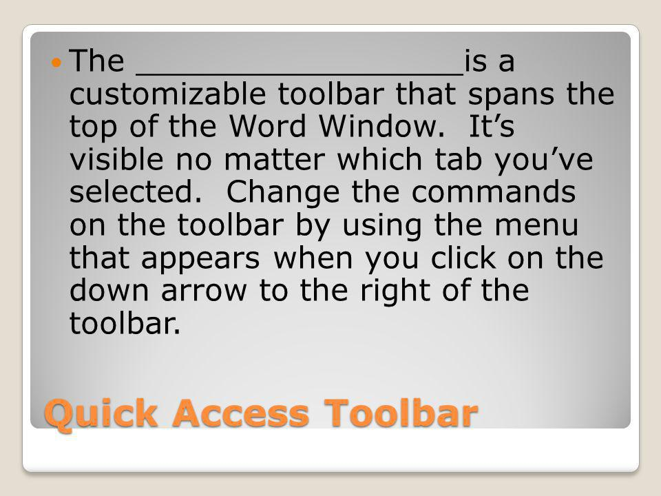 Quick Access Toolbar The _________________is a customizable toolbar that spans the top of the Word Window.