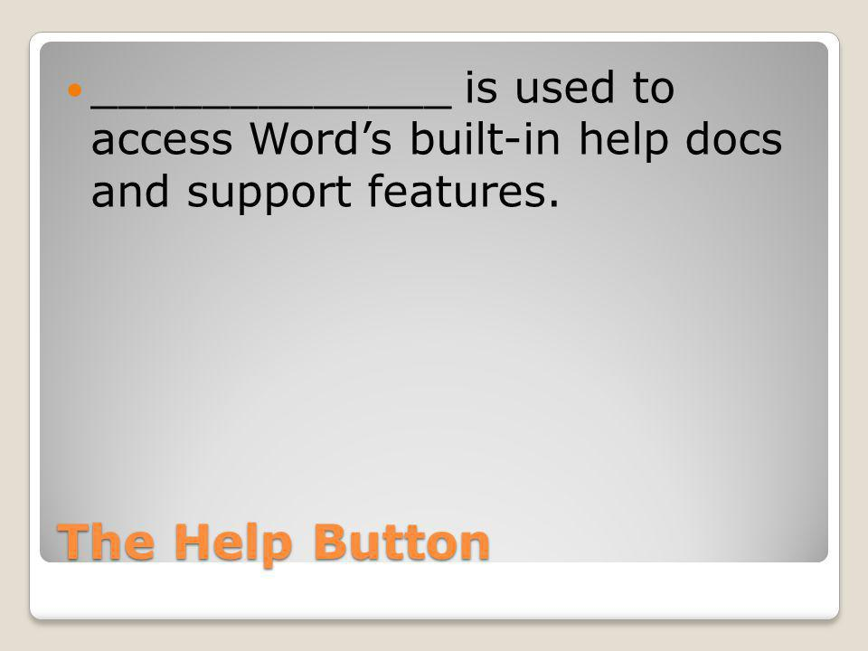The Help Button _____________ is used to access Word's built-in help docs and support features.