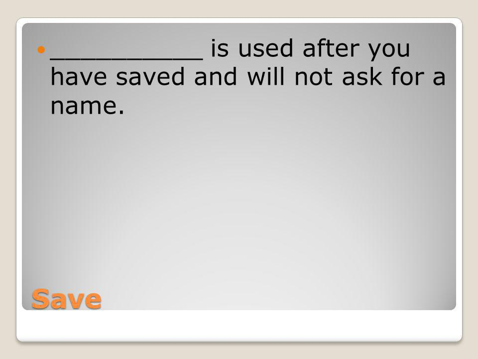 Save __________ is used after you have saved and will not ask for a name.