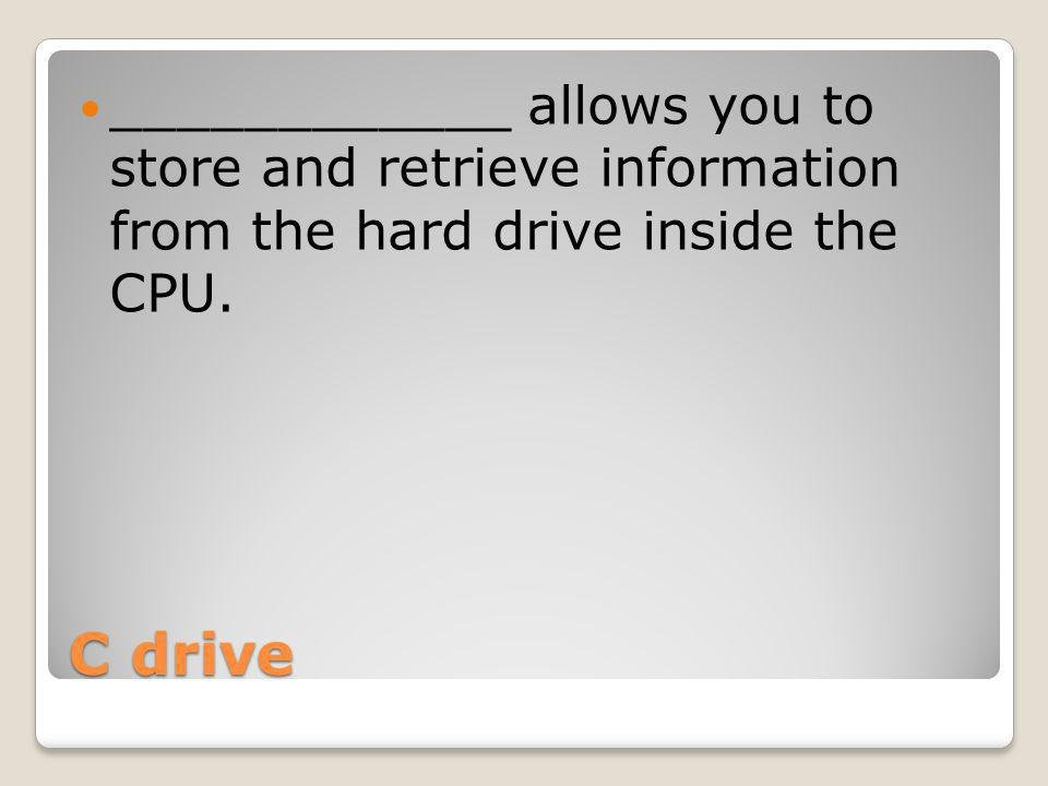 C drive ____________ allows you to store and retrieve information from the hard drive inside the CPU.