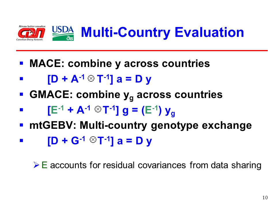 10 Multi-Country Evaluation  MACE: combine y across countries  [D + A -1 T -1 ] a = D y  GMACE: combine y g across countries  [E -1 + A -1 T -1 ] g = (E -1 ) y g  mtGEBV: Multi-country genotype exchange  [D + G -1 T -1 ] a = D y  E accounts for residual covariances from data sharing