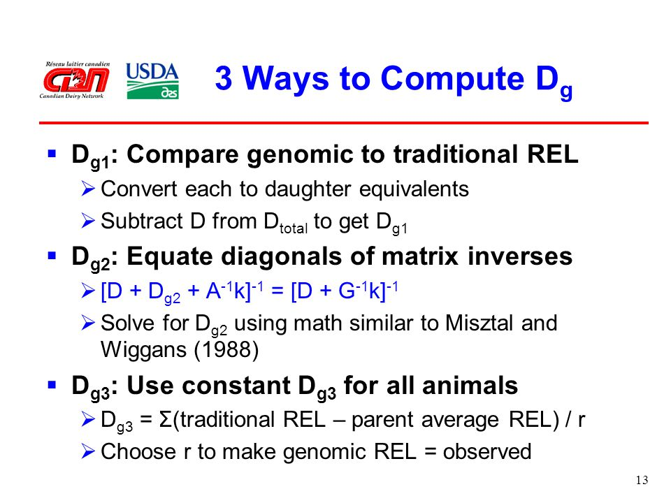 13 3 Ways to Compute D g  D g1 : Compare genomic to traditional REL  Convert each to daughter equivalents  Subtract D from D total to get D g1  D g2 : Equate diagonals of matrix inverses  [D + D g2 + A -1 k] -1 = [D + G -1 k] -1  Solve for D g2 using math similar to Misztal and Wiggans (1988)  D g3 : Use constant D g3 for all animals  D g3 = Σ(traditional REL – parent average REL) / r  Choose r to make genomic REL = observed