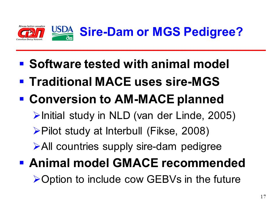 17 Sire-Dam or MGS Pedigree?  Software tested with animal model  Traditional MACE uses sire-MGS  Conversion to AM-MACE planned  Initial study in N