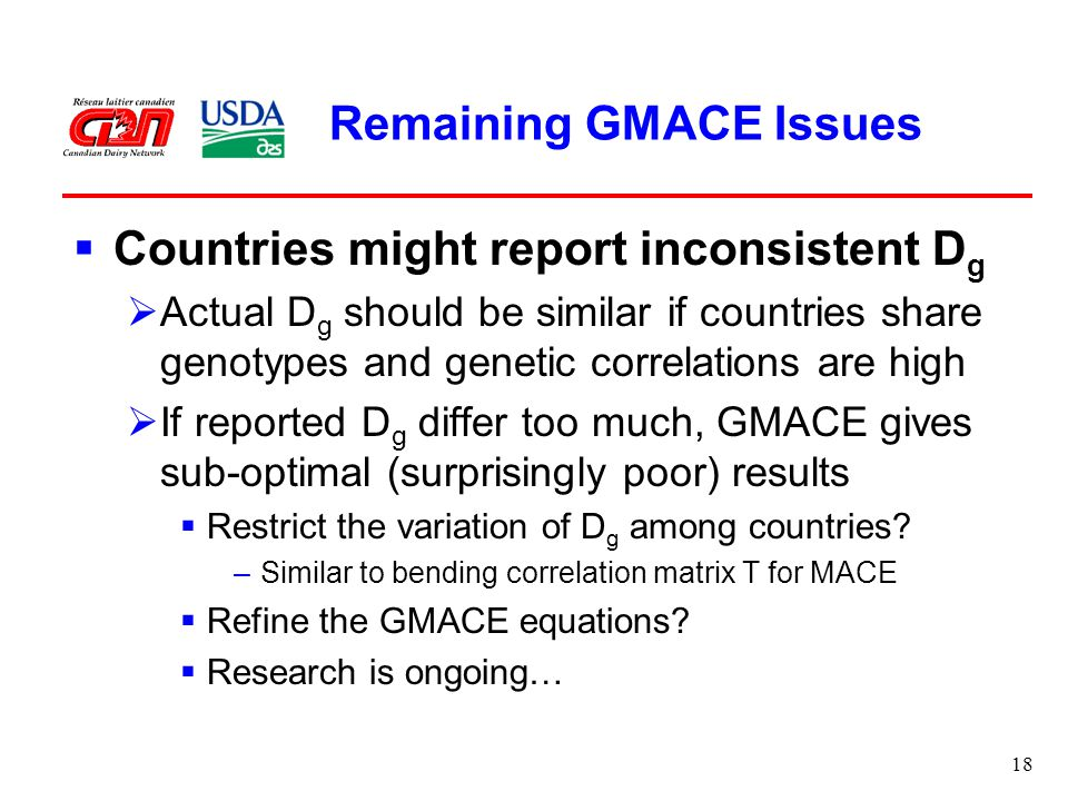 18 Remaining GMACE Issues  Countries might report inconsistent D g  Actual D g should be similar if countries share genotypes and genetic correlations are high  If reported D g differ too much, GMACE gives sub-optimal (surprisingly poor) results  Restrict the variation of D g among countries.
