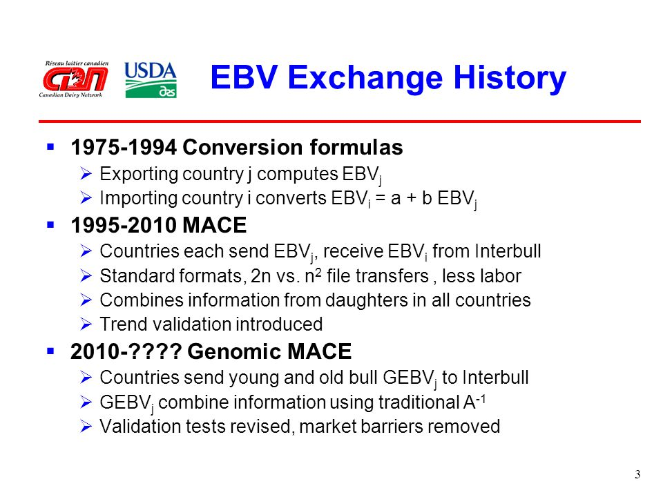 3 EBV Exchange History  Conversion formulas  Exporting country j computes EBV j  Importing country i converts EBV i = a + b EBV j  MACE  Countries each send EBV j, receive EBV i from Interbull  Standard formats, 2n vs.