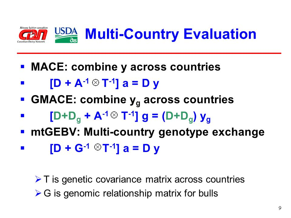 9 Multi-Country Evaluation  MACE: combine y across countries  [D + A -1 T -1 ] a = D y  GMACE: combine y g across countries  [D+D g + A -1 T -1 ] g = (D+D g ) y g  mtGEBV: Multi-country genotype exchange  [D + G -1 T -1 ] a = D y  T is genetic covariance matrix across countries  G is genomic relationship matrix for bulls