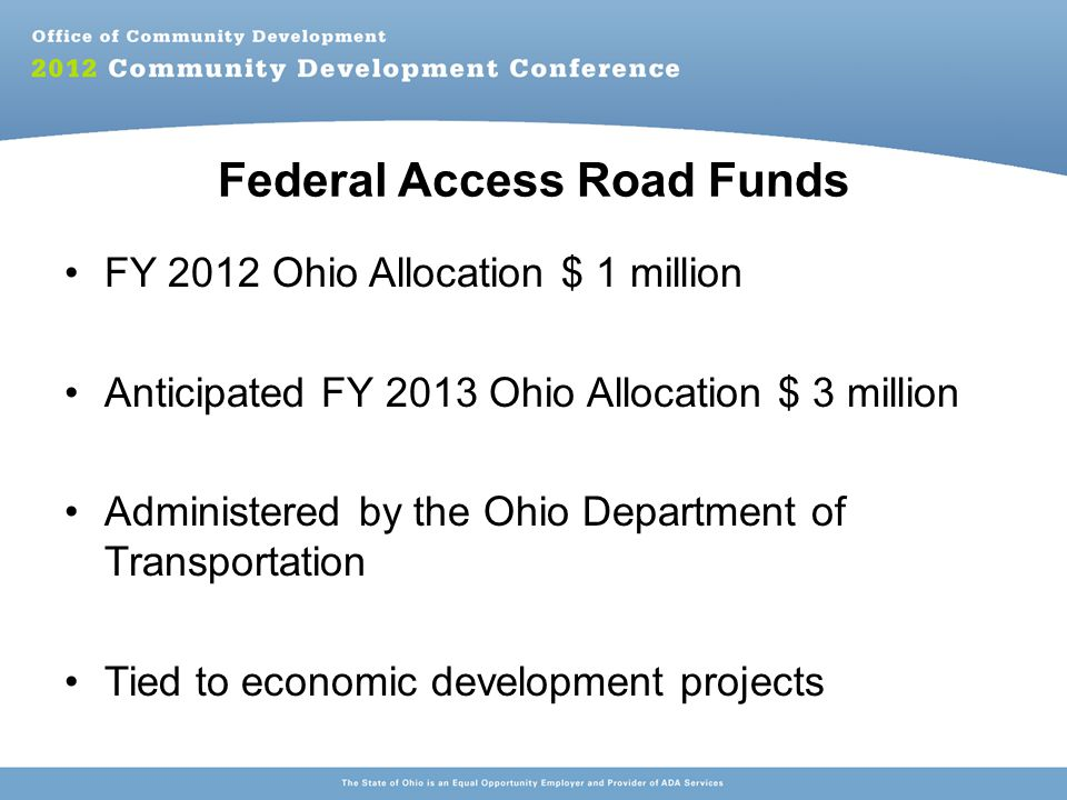 Federal Access Road Funds FY 2012 Ohio Allocation $ 1 million Anticipated FY 2013 Ohio Allocation $ 3 million Administered by the Ohio Department of Transportation Tied to economic development projects