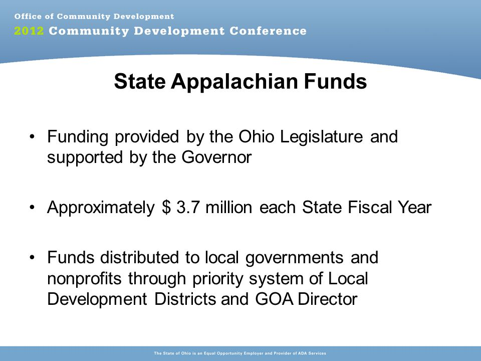 State Appalachian Funds Funding provided by the Ohio Legislature and supported by the Governor Approximately $ 3.7 million each State Fiscal Year Funds distributed to local governments and nonprofits through priority system of Local Development Districts and GOA Director