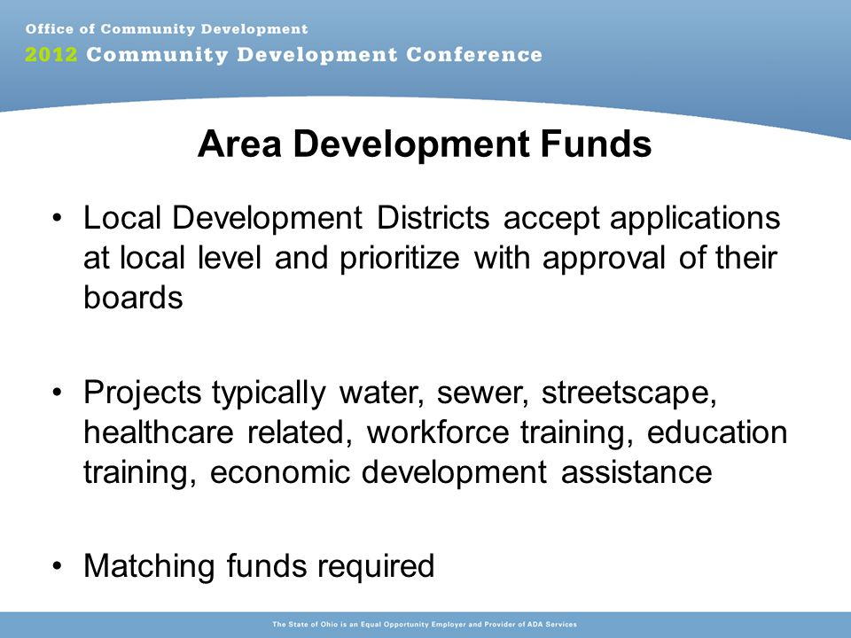 Area Development Funds Local Development Districts accept applications at local level and prioritize with approval of their boards Projects typically water, sewer, streetscape, healthcare related, workforce training, education training, economic development assistance Matching funds required