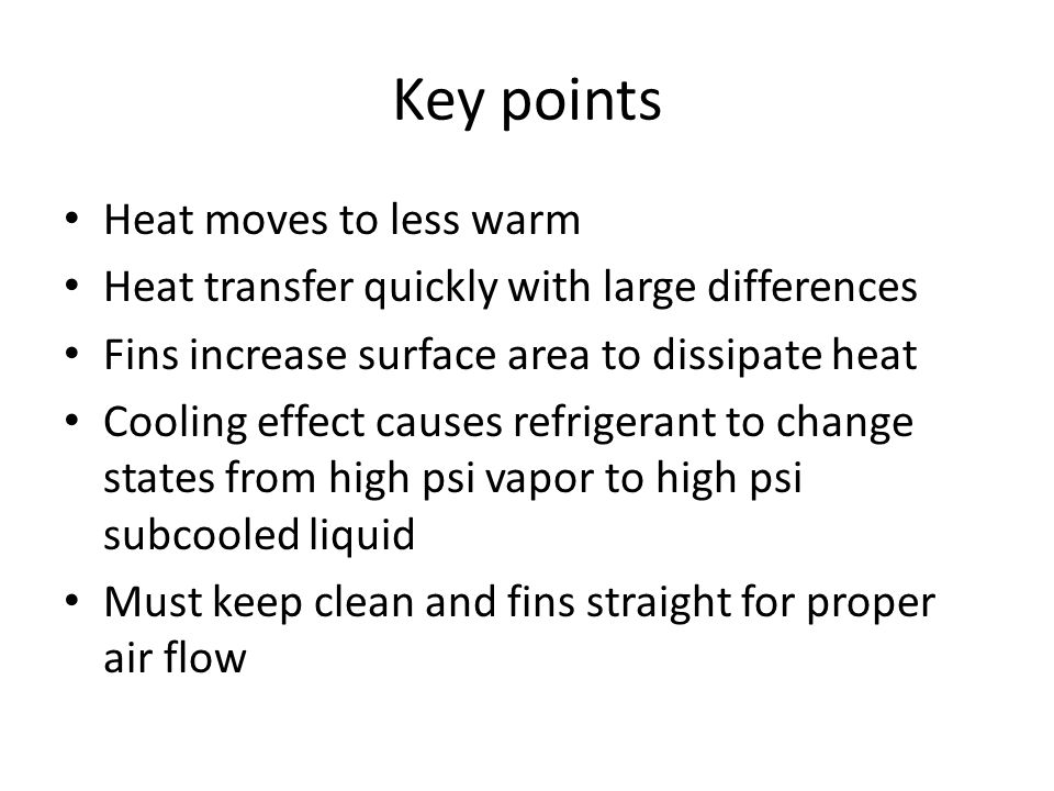 Key points Heat moves to less warm Heat transfer quickly with large differences Fins increase surface area to dissipate heat Cooling effect causes ref
