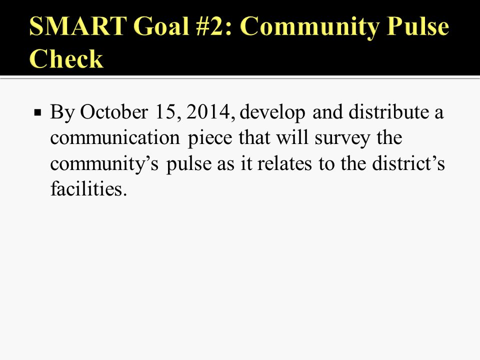  By October 15, 2014, develop and distribute a communication piece that will survey the community's pulse as it relates to the district's facilities.