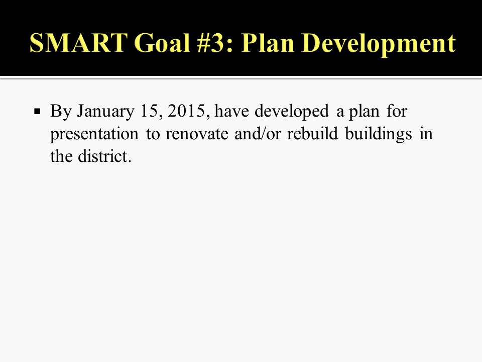  By January 15, 2015, have developed a plan for presentation to renovate and/or rebuild buildings in the district.