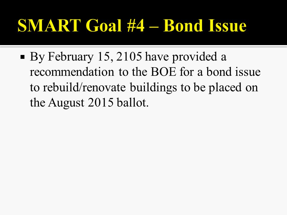  By February 15, 2105 have provided a recommendation to the BOE for a bond issue to rebuild/renovate buildings to be placed on the August 2015 ballot