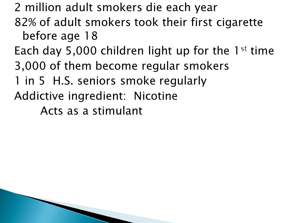2 million adult smokers die each year 82% of adult smokers took their first cigarette before age 18 Each day 5,000 children light up for the 1 st time