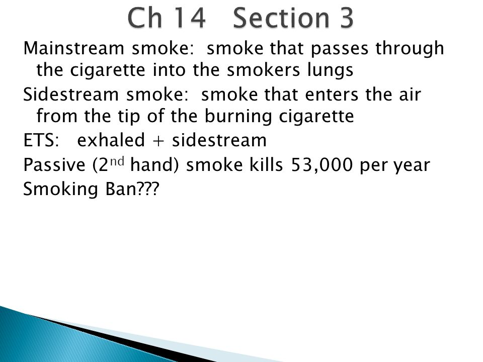 Mainstream smoke: smoke that passes through the cigarette into the smokers lungs Sidestream smoke: smoke that enters the air from the tip of the burning cigarette ETS: exhaled + sidestream Passive (2 nd hand) smoke kills 53,000 per year Smoking Ban???