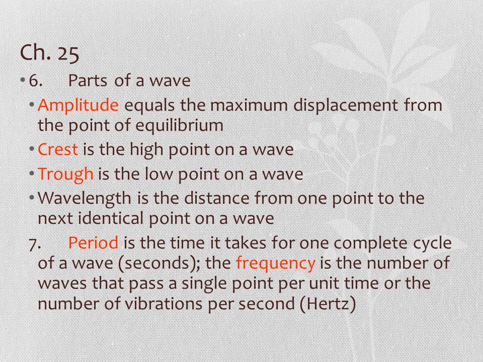 Ch. 25 6.Parts of a wave Amplitude equals the maximum displacement from the point of equilibrium Crest is the high point on a wave Trough is the low p