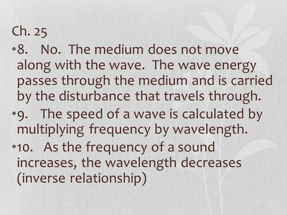 Ch. 25 8.No. The medium does not move along with the wave. The wave energy passes through the medium and is carried by the disturbance that travels th