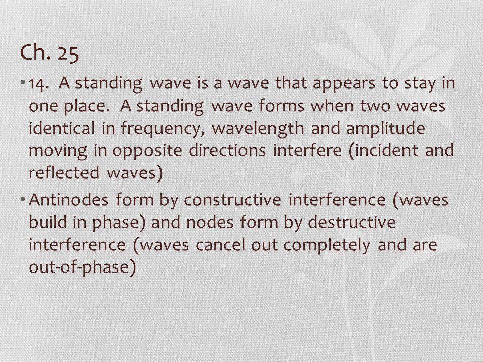 Ch. 25 14. A standing wave is a wave that appears to stay in one place. A standing wave forms when two waves identical in frequency, wavelength and am