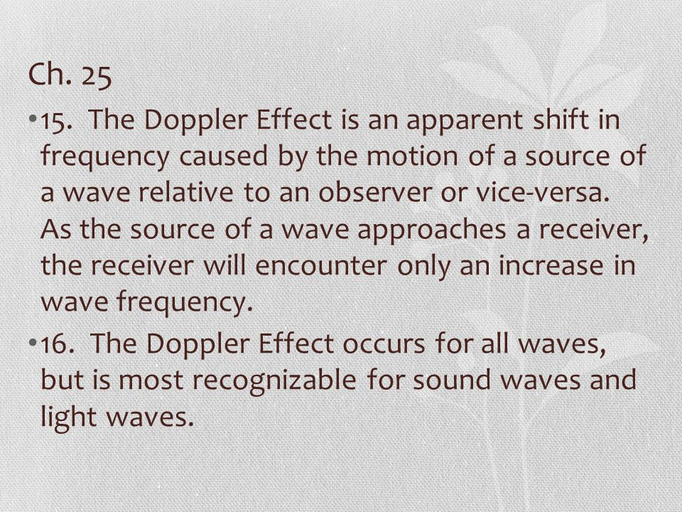 Ch. 25 15. The Doppler Effect is an apparent shift in frequency caused by the motion of a source of a wave relative to an observer or vice-versa. As t