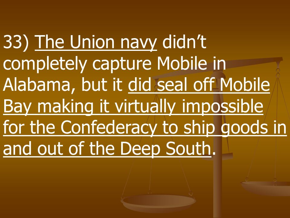 32) The Union Navy launched an operation to close the port of Mobile, AL, which was the last major Confederate port on the Gulf of Mexico east of the