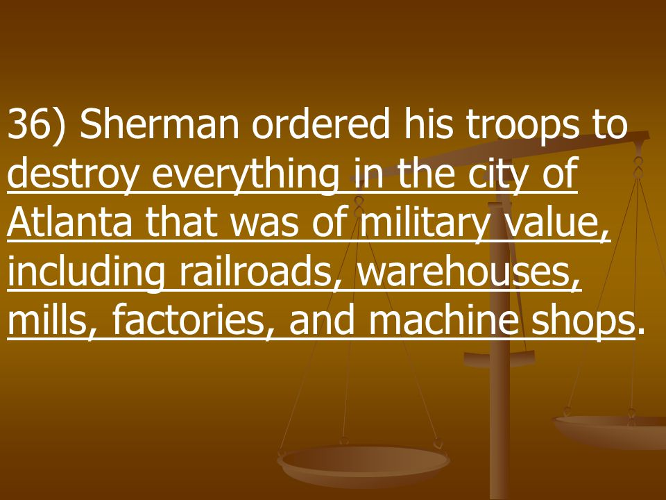 "35) After occupying Atlanta, Sherman proposed to march across GA. ""I could cut a swath to the sea,"" he explained, ""and divide the Confederacy in two."""