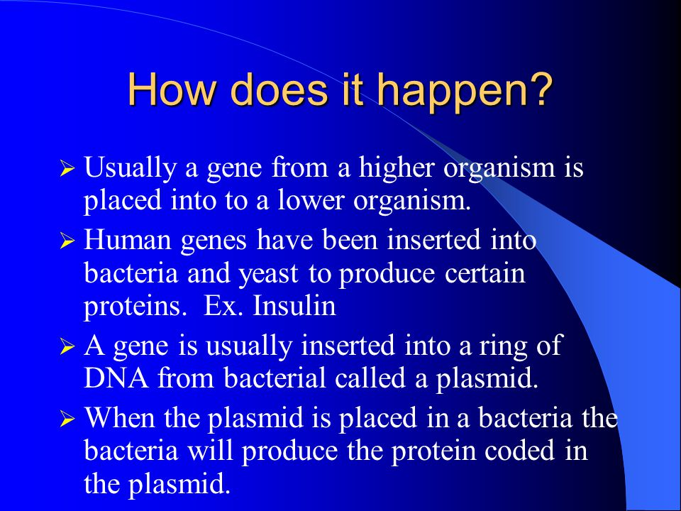 How does it happen.  Usually a gene from a higher organism is placed into to a lower organism.