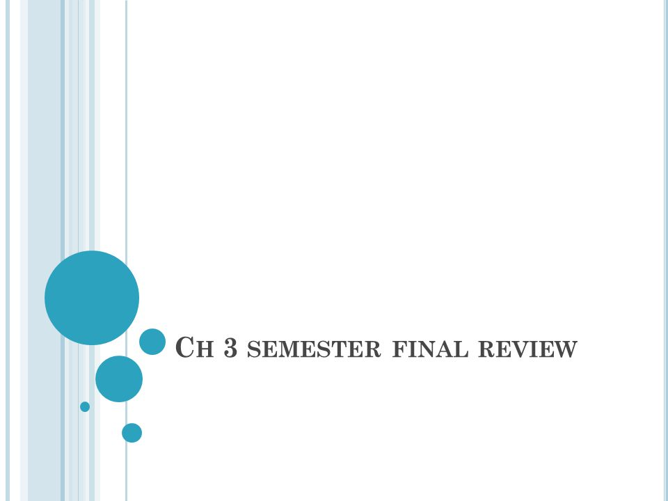 C H 3 SEMESTER FINAL REVIEW