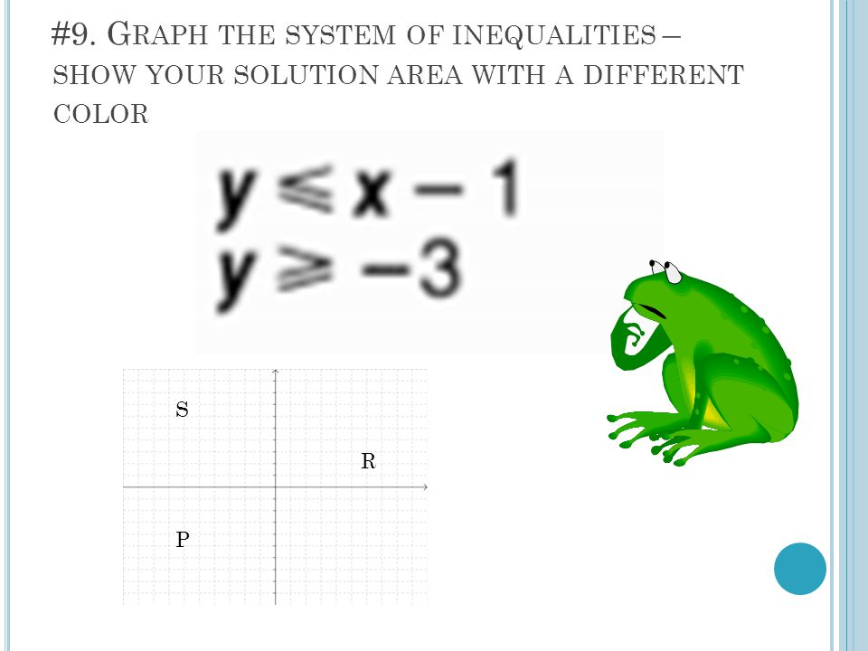 #9. G RAPH THE SYSTEM OF INEQUALITIES – SHOW YOUR SOLUTION AREA WITH A DIFFERENT COLOR S R P