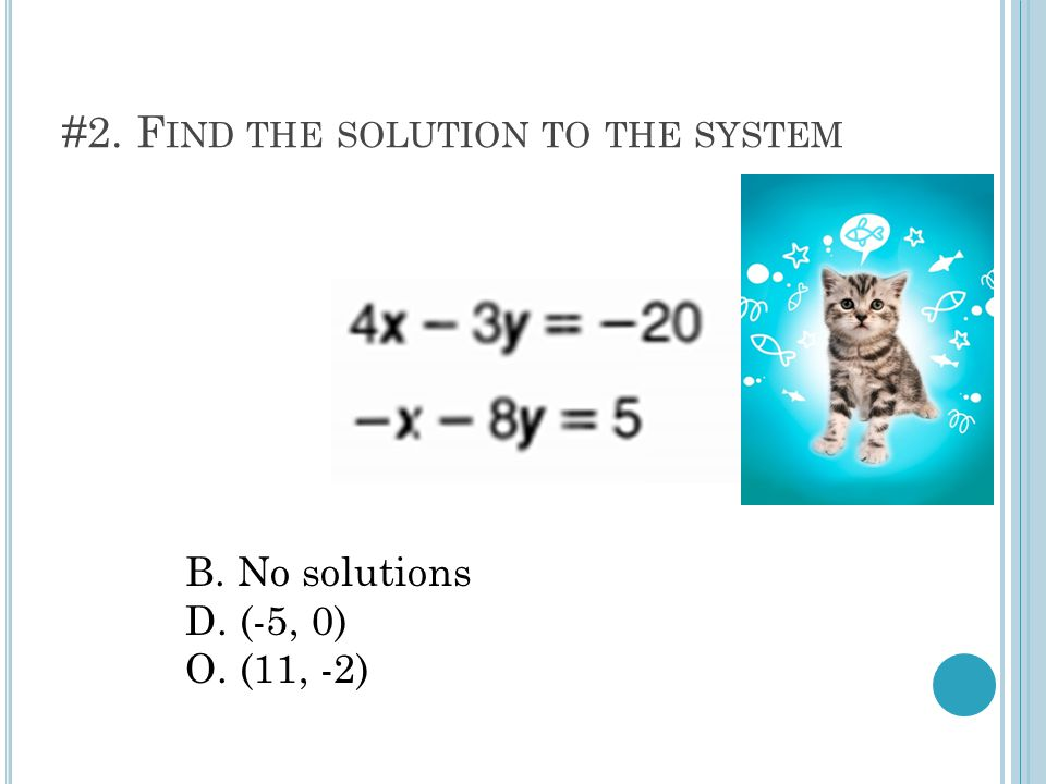 3. F IND THE SOLUTION TO THE SYSTEM I.(2, -3) G.(0, 9) H.All Real
