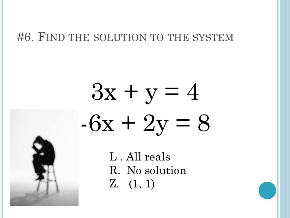 #6. F IND THE SOLUTION TO THE SYSTEM 3x + y = 4 -6x + 2y = 8 L. All reals R. No solution Z. (1, 1)
