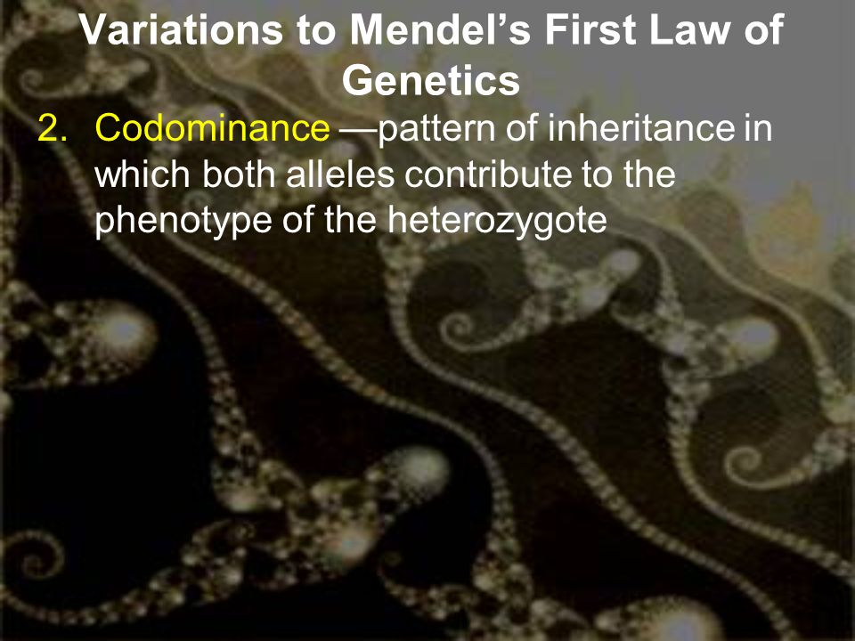 Variations to Mendel's First Law of Genetics 2.Codominance —pattern of inheritance in which both alleles contribute to the phenotype of the heterozygo