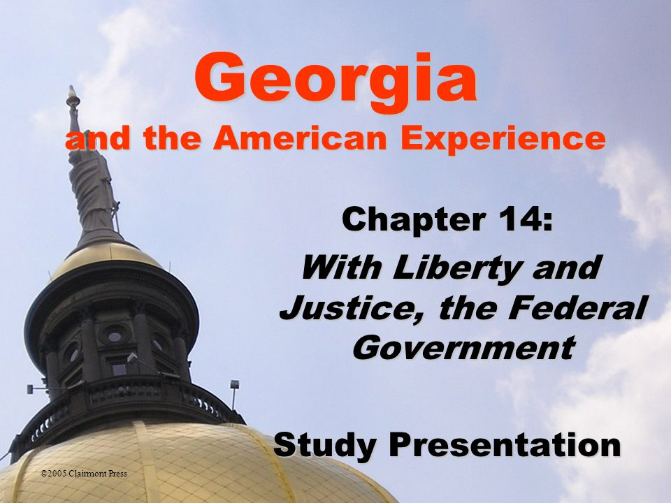 Georgia and the American Experience Chapter 14: With Liberty and Justice, the Federal Government Study Presentation ©2005 Clairmont Press