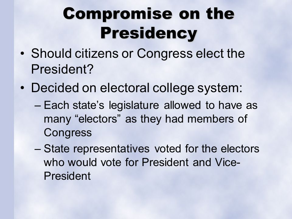 Compromise on the Presidency Should citizens or Congress elect the President? Decided on electoral college system: –Each state's legislature allowed t