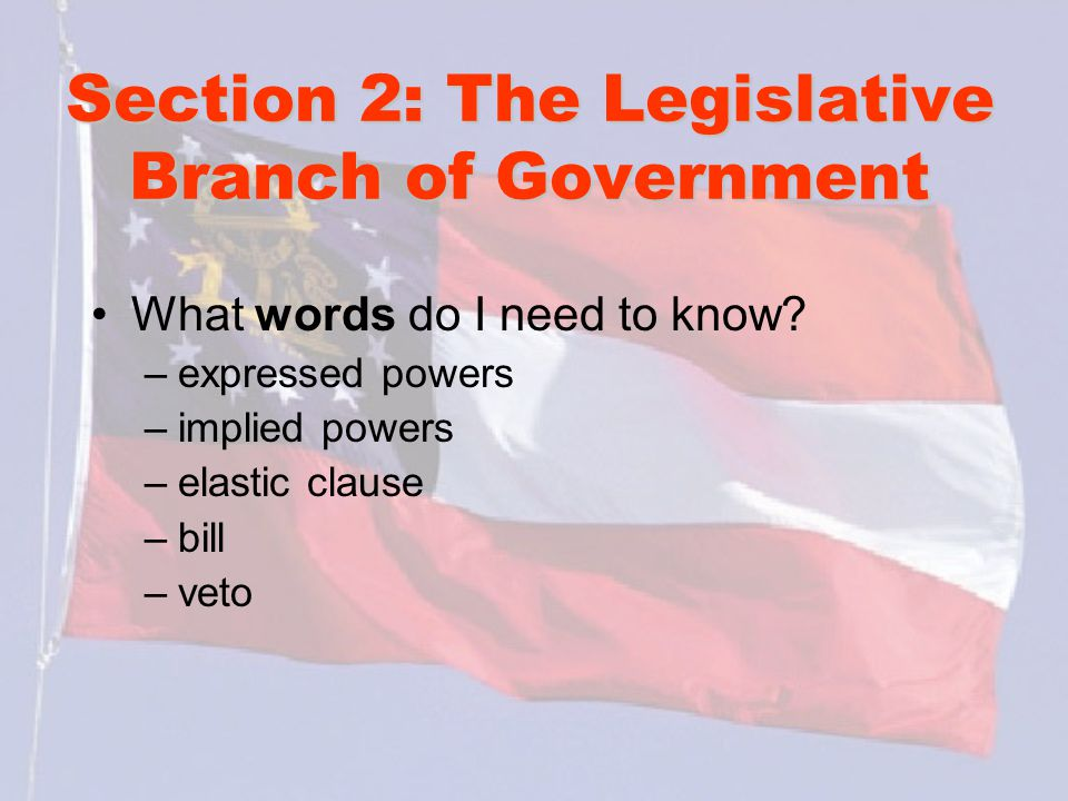 Section 2: The Legislative Branch of Government What words do I need to know? –expressed powers –implied powers –elastic clause –bill –veto